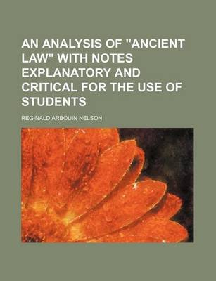 An Analysis of Ancient Law with Notes Explanatory and Critical for the Use of Students (Paperback): Reginald Arbouin Nelson