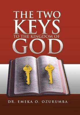 The Two Keys to the Kingdom of God (Hardcover): Emeka O. Ozurumba, Dr Emeka O. Ozurumba