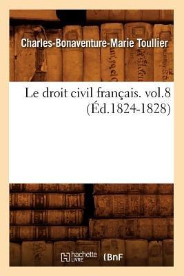 Le Droit Civil Francais. Vol.8 (Ed.1824-1828) (French, Paperback): Toullier C. B. M., Charles Bonaventure Marie Toullier
