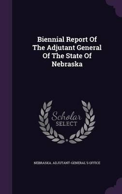Biennial Report of the Adjutant General of the State of Nebraska (Hardcover): Nebraska Adjutant-General's Office