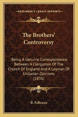The Brothers' Controversy - Being a Genuine Correspondence Between a Clergyman of the Church of England and a Layman of...