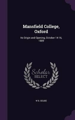 Mansfield College, Oxford - Its Origin and Opening, October 14-16, 1889 (Hardcover): W. B. Selbie