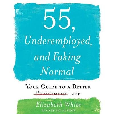 55, Underemployed, and Faking Normal - Your Guide to a Better Life (Downloadable audio file): Elizabeth White