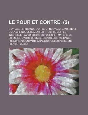 Le Pour Et Contre; Ouvrage Periodique D'Un Gout Nouveau. Dan Lequel on S'Explique Librement Sur Tout Ce Qui Peut...