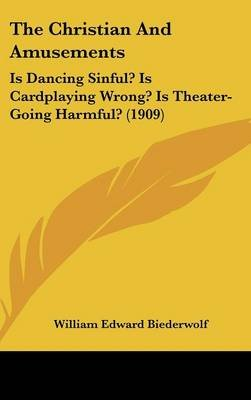 The Christian and Amusements - Is Dancing Sinful? Is Cardplaying Wrong? Is Theater-Going Harmful? (1909) (Hardcover): William...