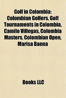 Golf in Colombia - Colombian Golfers, Golf Tournaments in Colombia, Camilo Villegas, Colombia Masters, Colombian Open, Marisa...