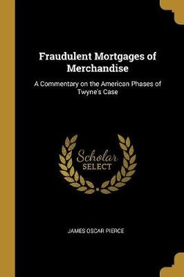 Fraudulent Mortgages of Merchandise - A Commentary on the American Phases of Twyne's Case (Paperback): James Oscar Pierce