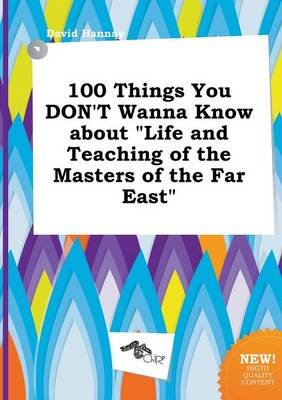 100 Things You Don't Wanna Know about Life and Teaching of the Masters of the Far East (Paperback): David Hannay