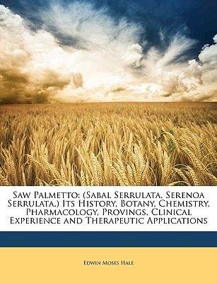 Saw Palmetto - (Sabal Serrulata. Serenoa Serrulata.) Its History, Botany, Chemistry, Pharmacology, Provings, Clinical...