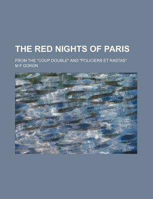 "The Red Nights of Paris; From the ""Coup Double"" and ""Policiers Et Rastas"" (Paperback): Marie Franois Goron, M. F. Goron"