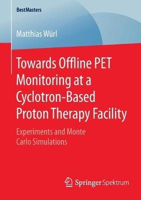 Towards Offline PET Monitoring at a Cyclotron-Based Proton Therapy Facility - Experiments and Monte Carlo Simulations...