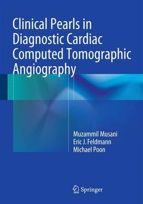 Clinical Pearls in Diagnostic Cardiac Computed Tomographic Angiography (Hardcover, 1st ed. 2015): Muzammil H. Musani, Eric J....