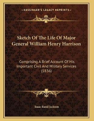 Sketch of the Life of Major General William Henry Harrison - Comprising a Brief Account of His Important Civil and Military...