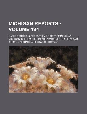 Michigan Reports (Volume 194); Cases Decided in the Supreme Court of Michigan (Paperback): Michigan. Supreme Court