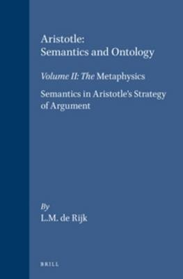 Aristotle: Semantics and Ontology, v. 2 - Metaphysics, Semantics in Aristotle's Strategy of Argument (Hardcover): L M Rijk