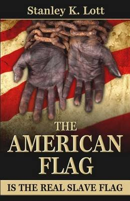 The American Flag Is the Real Slave Flag (Paperback): Stanley K Lott