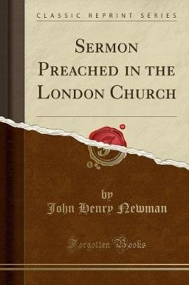 Sermon Preached in the London Church (Classic Reprint) (Paperback): John Henry Newman