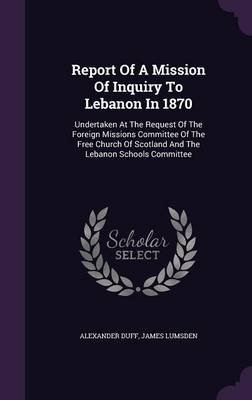 Report of a Mission of Inquiry to Lebanon in 1870 - Undertaken at the Request of the Foreign Missions Committee of the Free...