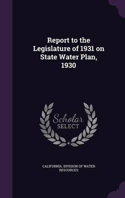 Report to the Legislature of 1931 on State Water Plan, 1930 (Hardcover): California Division of Water Resources
