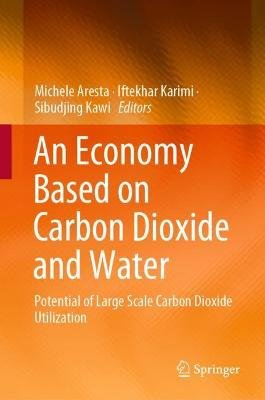An Economy Based on Carbon Dioxide and Water - Potential of Large Scale Carbon Dioxide Utilization (Hardcover, 1st ed. 2019):...