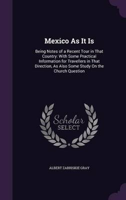 Mexico as It Is - Being Notes of a Recent Tour in That Country: With Some Practical Information for Travellers in That...
