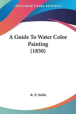 A Guide to Water Color Painting (1850) (Paperback): R. P. Noble