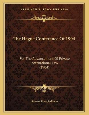 The Hague Conference of 1904 - For the Advancement of Private International Law (1904) (Paperback): Simeon Eben Baldwin