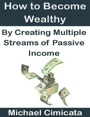 How to Become Wealthy By Creating Multiple Streams of Passive Income (Electronic book text): Michael Cimicata