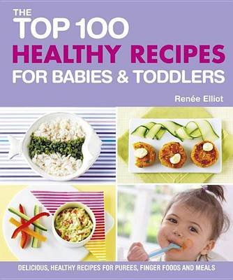 Top 100 Healthy Recipes for Babies & Toddlers (Electronic book text): Renee Elliott
