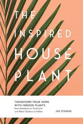 The Inspired Houseplant - Transform Your Home with Indoor Plants from Kokedama to Terrariums and Water Gardens to Edibles...