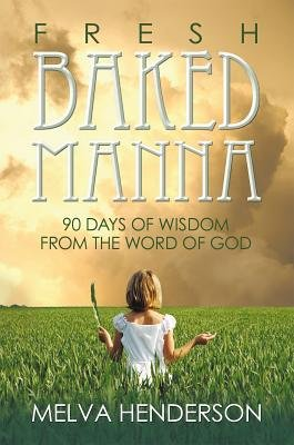 Fresh Baked Manna - 90 Days of Wisdom from the Word of God (Electronic book text): Melva Henderson