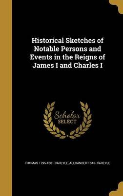 Historical Sketches of Notable Persons and Events in the Reigns of James I and Charles I (Hardcover): Thomas 1795-1881 Carlyle,...
