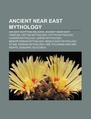 Ancient Near East Mythology - Ancient Egyptian Religion, Ancient Near East Temples, Hattian Mythology, Hittite Mythology,...