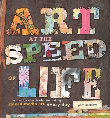 Art at the Speed of Life - Motivation + Inspiration for Making Mixed-Media Art Every Day (Electronic book text): Pam Carriker