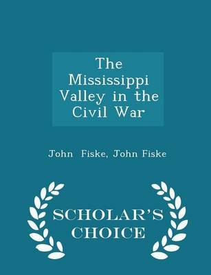 The Mississippi Valley in the Civil War - Scholar's Choice Edition (Paperback): John Fiske