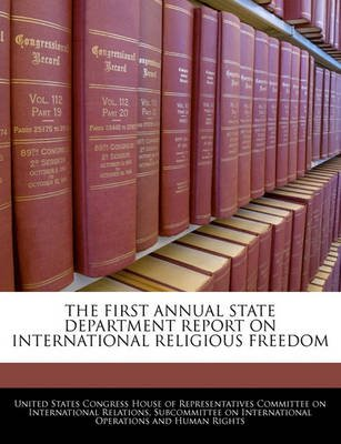 The First Annual State Department Report on International Religious Freedom (Paperback): United States Congress House of...