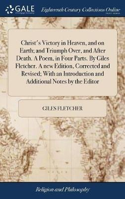 Christ's Victory in Heaven, and on Earth; And Triumph Over, and After Death. a Poem, in Four Parts. by Giles Fletcher. a...
