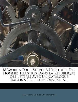 Memoires Pour Servir A L'Histoire Des Hommes Illustres Dans La Republique Des Lettres Avec Un Catalogue Raisonne de Leurs...