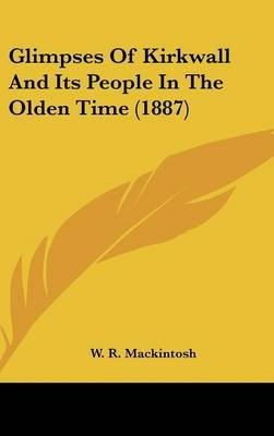 Glimpses of Kirkwall and Its People in the Olden Time (1887) (Hardcover): W.R. Mackintosh