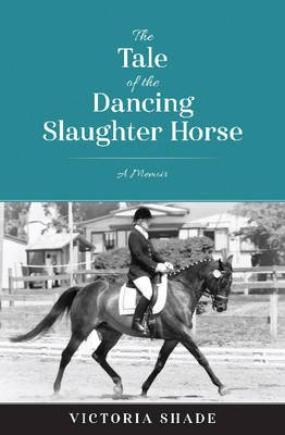 The Tale of the Dancing Slaughter Horse - A Memoir (Paperback): Victoria Shade