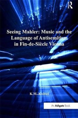 Seeing Mahler: Music and the Language of Antisemitism in Fin-de-Siecle Vienna (Electronic book text): K M Knittel