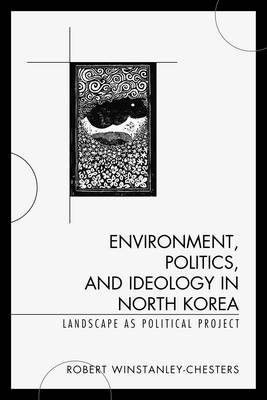 Environment, Politics, and Ideology in North Korea - Landscape as Political Project (Hardcover): Robert Winstanley-Chesters