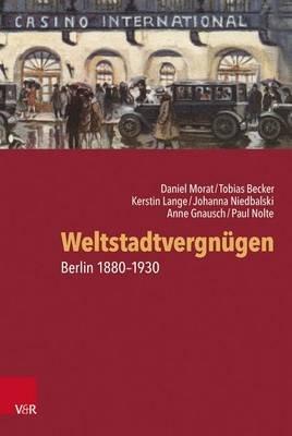 Weltstadtvergnugen - Berlin 1880-1930 (German, Hardcover): Tobias Becker, Anne Gnausch, Kerstin Lange, Daniel Morat, Johanna...