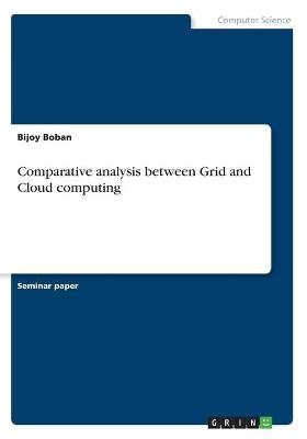 Comparative Analysis Between Grid and Cloud Computing (Paperback): Bijoy Boban