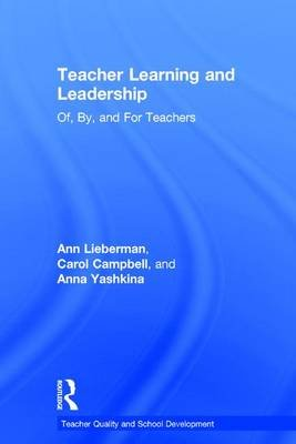 Teacher Learning and Leadership - Of, By, and For Teachers (Hardcover): Ann Lieberman, Carol Campbell, Anna Yashkina