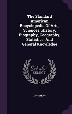 The Standard American Encyclopedia of Arts, Sciences, History, Biography, Geography, Statistics, and General Knowledge...