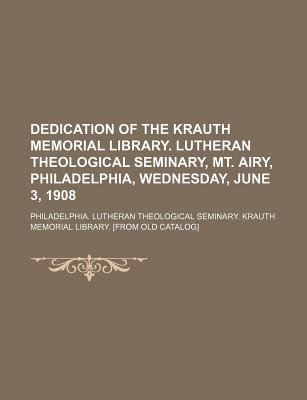 Dedication of the Krauth Memorial Library. Lutheran Theological Seminary, Mt. Airy, Philadelphia, Wednesday, June 3, 1908...