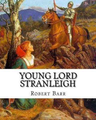 Young Lord Stranleigh, by Robert Barr a Novel - Robert Barr (16 September 1849 - 21 October 1912) Was a Scottish-Canadian Short...