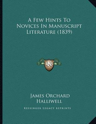 A Few Hints to Novices in Manuscript Literature (1839) (Paperback): James Orchard Halliwell