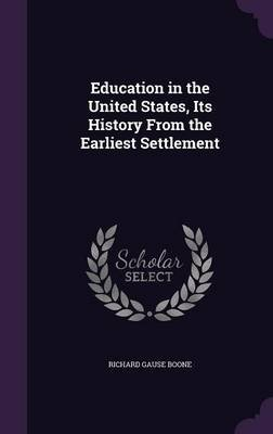 Education in the United States, Its History from the Earliest Settlement (Hardcover): Richard Gause Boone